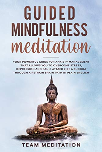 GUIDED MINDFULNESS MEDITATION: YOUR POWERFUL GUIDE FOR ANXIETY MANAGEMENT THAT ALLOWS YOU TO OVERCOME STRESS, DEPRESSION AND PANIC ATTACK LIKE A BUDDHA ... PATH IN PLAIN ENGLISH (English Edition)