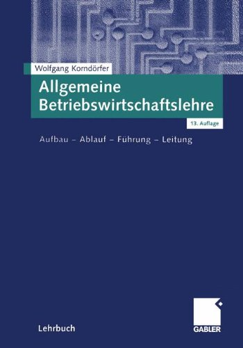 Allgemeine Betriebswirtschaftslehre: Aufbau - Ablauf - Führung - Leitung