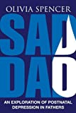Sad Dad: An Exploration of Postnatal Depression in Fathers by Olivia Spencer (2014-08-05)
