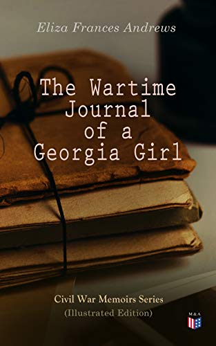 The Wartime Journal of a Georgia Girl (Illustrated Edition): Civil War Memories Series (English Edition)