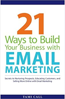 21 Ways to Build Your Business with Email Marketing: Secrets to Nurturing Prospects, Educating Customers, and Selling More Online with Email Marketing (English Edition) von [Call, Tami]