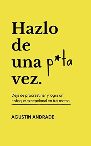 Hazlo de una p*ta vez: Deja de procrastinar y logra un enfoque excepcional en tus metas por Agustin Andrade