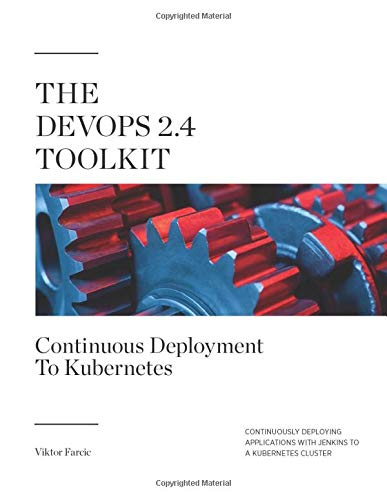 The DevOps 2.4 Toolkit: Continuous Deployment To Kubernetes: Continuously deploying applications with Jenkins to a Kubernetes cluster (The DevOps Toolkit Series, Band 5)