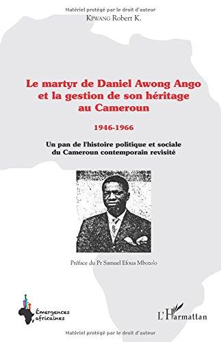 Le martyr de Daniel Awong Ango et la gestion de son héritage au Cameroun: 1946 - 1966 - Un pan de l'histoire politique et sociale du Cameroun contemporain revisité par Robert K. Kpwang