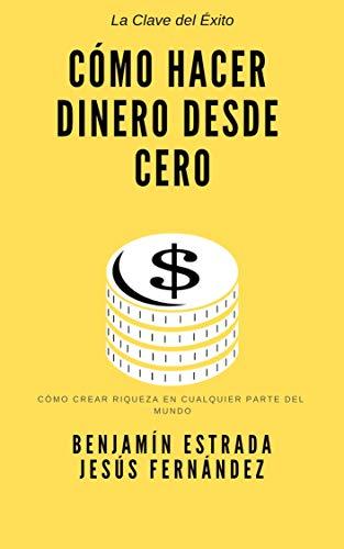 Cómo hacer dinero desde cero: Cómo crear riqueza desde cualquier parte del mundo por Benjamin Estrada
