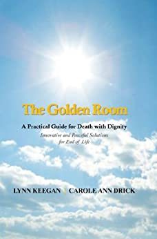 The Golden Room: A Practical Guide for Death with Dignity (English Edition) von [Keegan, Lynn, Drick, Carole Ann]