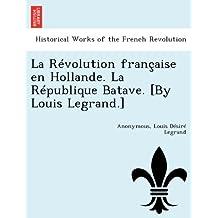 La Révolution française en Hollande. La République Batave. [By Louis Legrand.]