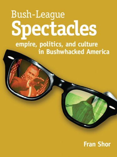 Bush League Spectactles: Empire, Politics, And Culture in Bushwhacked America
