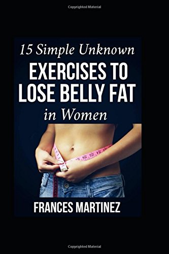 15 SIMPLE UNKNOWN EXERCISES TO LOSE BELLY FAT IN WOMEN: ...Simple ways To Lose Belly Fat Fast Now, Sure & Guaranteed to Give You Immediate Results (Pills Fat Fast Belly Lose)