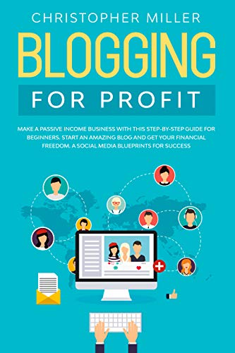 BLOGGING FOR PROFIT: MAKE A PASSIVE INCOME BUSINESS WITH THIS STEP-BY-STEP GUIDE FOR BEGINNERS. START AN AMAZING BLOG AND GET YOUR FINANCIAL FREEDOM. A ... BLUEPRINTS FOR SUCCESS. (English Edition)