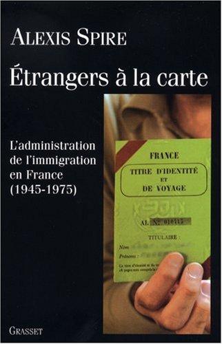 Etrangers à la carte : L'admnistration de l'immigration en France (1945-1975) par Alexis Spire