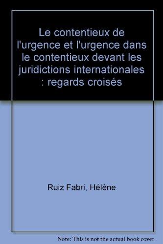 Le contentieux de l'urgence et l'urgence dans le contentieux devant les juridictions internationales : regards croisés