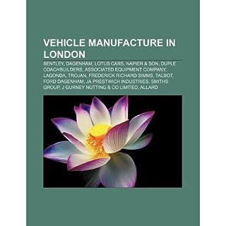 [ VEHICLE MANUFACTURE IN LONDON: BENTLEY, DAGENHAM, LOTUS CARS, NAPIER & SON, DUPLE COACHBUILDERS, ASSOCIATED EQUIPMENT COMPANY, LAGONDA, TROJAN ] Source Wikipedia (AUTHOR ) Aug-16-2011 Paperback