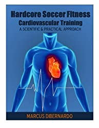 Hardcore Soccer Fitness: Cardiovascular Training: A Scientific & Practical Approach by Mr Marcus A DiBernardo (2014-04-03)
