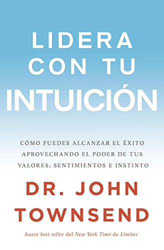 Lidera con tu intuición: Cómo puedes alcanzar el éxito aprovechando el poder de tus valores, sentimientos e instinto por John Townsend