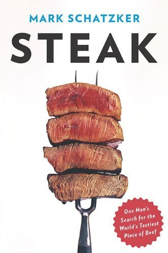 Steak: One Man's Search for the World's Tastiest Piece of Beef by Mark Schatzker (2010-04-29)
