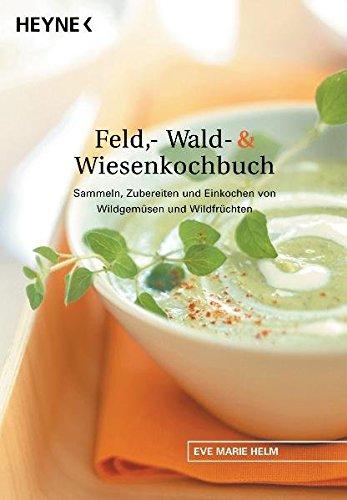 Suchen : Feld-, Wald- und Wiesenkochbuch. Sammeln, Zubereiten und Einkochen von Wildgemüsen und Wildfrüchten