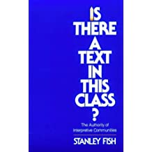 Is There a Text in This Class? The Authority of Interpretive Communities by Stanley Fish (1982-06-25)