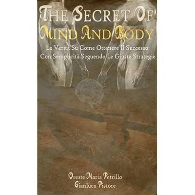 The Secret Of The Mind & Body - La Verità Su Come Ottenere Il Successo Con Semplicità Seguendo Le Giuste Strategie