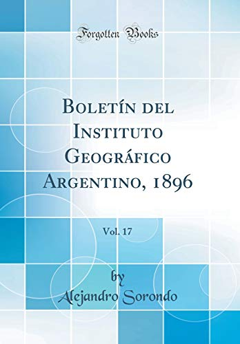 Boletín del Instituto Geográfico Argentino, 1896, Vol. 17 (Classic Reprint) por Alejandro Sorondo