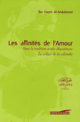 Les affinités de l'Amour : Dans la tradition arabo-Musulmane Tawq al-Hamâma Le collier de la colombe