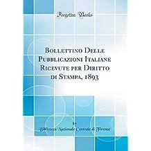 Bollettino Delle Pubblicazioni Italiane Ricevute per Diritto di Stampa, 1893 (Classic Reprint)