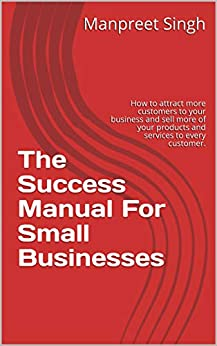 The  Success Manual  For  Small Businesses: How to attract more customers to your business and sell more of your products and services to every customer. (English Edition) de [Singh, Manpreet]