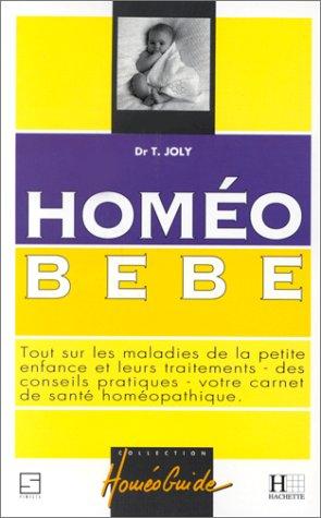 HOMEO BEBE. Tout sur les maladies de la petite enfance et leurs traitements, des conseils pratiques, votre carnet de santé homéopathique par Thierry Joly