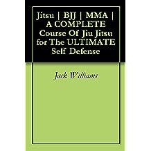 Jitsu   BJJ   MMA   A COMPLETE Course Of Jiu Jitsu for The ULTIMATE Self Defense (English Edition)