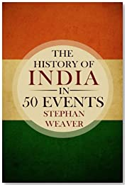 The History of India in 50 Events: (Indian History - Akbar the Great - East India Company - Taj Mahal - Mahatma Gandhi): Volume 4 (Timeline History in 50 Events Book)