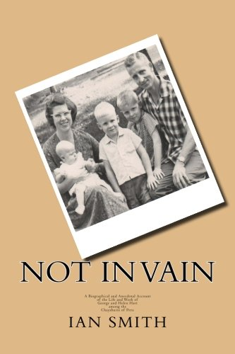 Not In Vain: A Biographical and Anecdotal Account of the Life and Work of George and Helen Hart among the Chayahuita of Peru