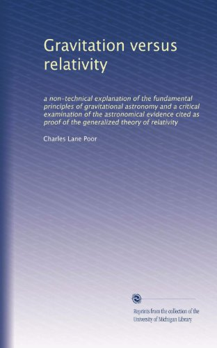 Gravitation versus relativity: a non-technical explanation of the fundamental principles of gravitational astronomy and a critical examination of the ... proof of the generalized theory of relativity