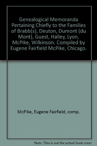 Genealogical Memoranda Pertaining Chiefly to the Families of Brabb(s), Deuton, Dumont (du Mont), Guest, Halley, Lyon, McPike, Wilkinson. Compiled by Eugene Fairfield McPike, Chicago.