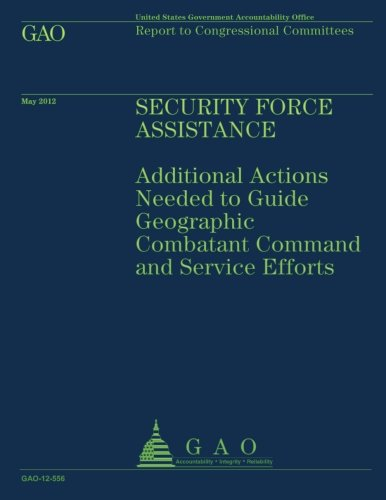 Security Force Assistance: Additional Actions Needed to Guide Geographic Comatant Command and Service Efforts por US Government Accountability Office