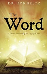 The Word: A Guide to Understanding and Enjoying the Bible by Dr. Bob Beltz (2015-10-22)