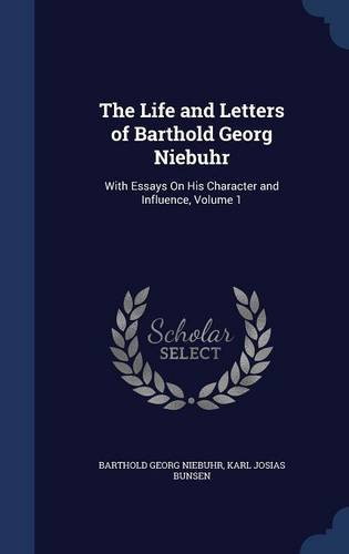 The Life and Letters of Barthold Georg Niebuhr: With Essays On His Character and Influence, Volume 1