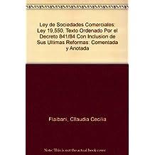 Ley de Sociedades Comerciales: Ley 19,550, Texto Ordenado Por el Decreto 841/84 Con Inclusion de Sus Ultimas Reformas: Comentada y Anotada