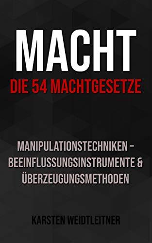 Macht: Die 54 Machtgesetze. Manipulationstechniken - Beeinflussungsinstrumente & Überzeugungsmethoden: Wie Du mächtig wirst.