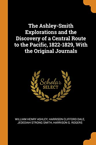 The Ashley-Smith Explorations and the Discovery of a Central Route to the Pacific, 1822-1829, with the Original Journals (Jedediah Smith Strong)