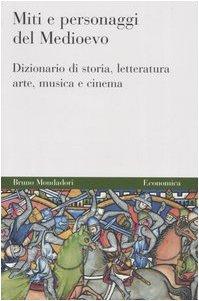 Miti e personaggi del Medioevo. Dizionario di storia, letteratura, arte, musica e cinema