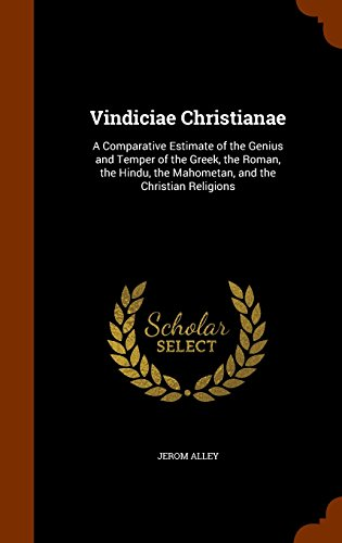 Vindiciae Christianae: A Comparative Estimate of the Genius and Temper of the Greek, the Roman, the Hindu, the Mahometan, and the Christian Religions