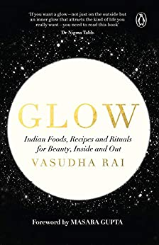 Glow: Indian Foods, Recipes and Rituals for Beauty, Inside and Out by [Rai, Vasudha]