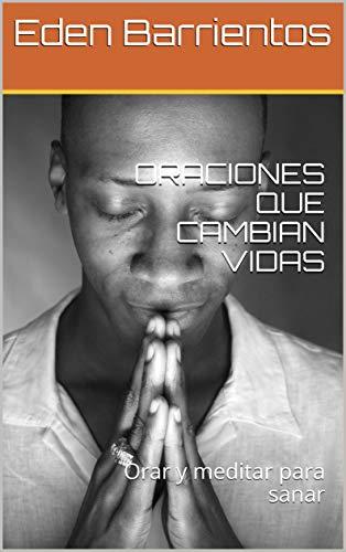 ORACIONES QUE CAMBIAN VIDAS: Orar y meditar para sanar por Eden Barrientos
