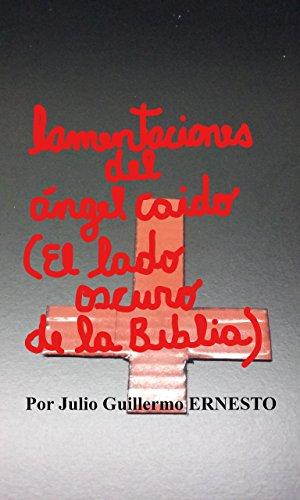 lamentaciones del ángel caído. (El lado oscuro de la biblia): De la luz a las tinieblas... (Primero) por Julio Guillermo Ernesto