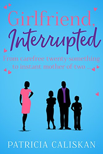 Girlfriend, Interrupted: From carefree twenty-something to instant mother-of-two... by [Caliskan, Patricia]