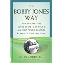Bobby Jones Way, The : How to apply the Swing Secrets of Golf's All-Time Power-Control Player to Your Own Game