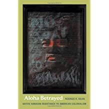 Aloha Betrayed: Native Hawaiian Resistance to American Colonialism (American Encounters/Global Interactions)