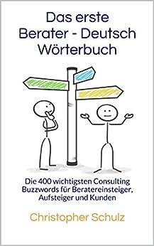 Das erste Berater - Deutsch Wörterbuch: Die 400 wichtigsten Consulting Buzzwords für Beratereinsteiger, Aufsteiger und Kunden von [Schulz, Christopher]