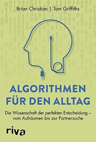 Algorithmen für den Alltag: Die Wissenschaft der perfekten Entscheidung - vom Aufräumen bis zur Partnersuche
