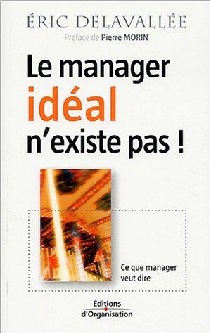 Le manager idéal n'existe pas !: Ce que manager veut dire